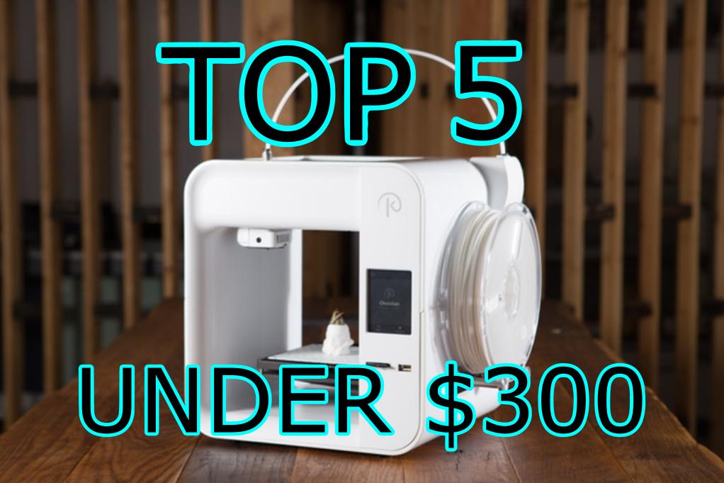 Top 5 3D printers under $300 USD